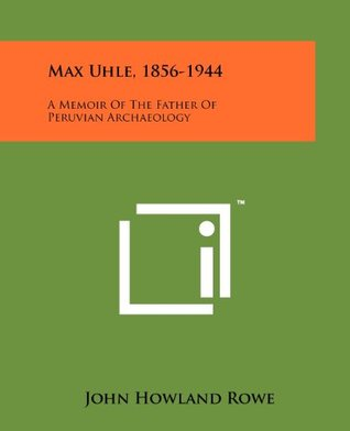 Max Uhle, 1856-1944: A Memoir Of The Father Of Peruvian Archaeology