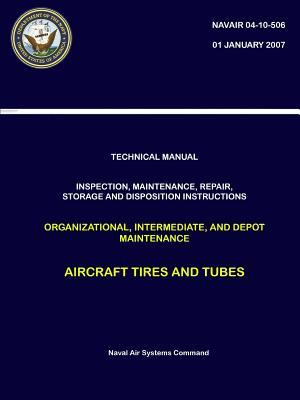 Technical Manual: Inspection, Maintenance, Repair, Storage and Disposition Instructions Organizational, Intermediate, and Depot Maintenance - Aircraft Tires and Tubes (Navair 04-10-506)