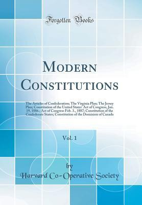 Modern Constitutions, Vol. 1: The Articles of Confederation; The Virginia Plan; The Jersey Plan; Constitution of the United States' Act of Congress, Jan. 19, 1886.; Act of Congress Feb. 3., 1887; Constitution of the Confederate States; Constitution of the