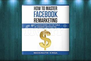 How To Master Facebook Remarketing: Don't leave money on the table by ignoring retargeting (Non-fiction)