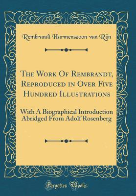 The Work of Rembrandt, Reproduced in Over Five Hundred Illustrations: With a Biographical Introduction Abridged from Adolf Rosenberg
