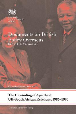 The Unwinding of Apartheid: Uk-South African Relations, 1986-1990: Documents on British Policy Overseas, Series III, Volume XI
