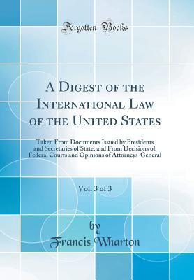 A Digest of the International Law of the United States, Vol. 3 of 3: Taken from Documents Issued by Presidents and Secretaries of State, and from Decisions of Federal Courts and Opinions of Attorneys-General