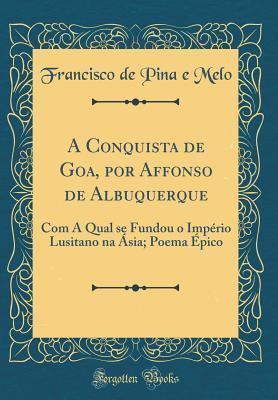 A Conquista de Goa, Por Affonso de Albuquerque: Com a Qual Se Fundou O Imp�rio Lusitano Na �sia; Poema �pico