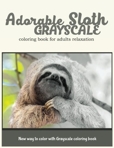 Adorable Sloth Grayscale Coloring Book for Adults Relaxation: New Way to Color with Grayscale Coloring Book (Volume 9)