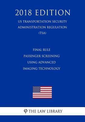 Final Rule - Passenger Screening Using Advanced Imaging Technology (Us Transportation Security Administration Regulation) (Tsa) (2018 Edition)