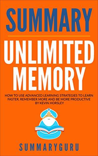 Summary Unlimited Memory : How to Use Advanced Learning Strategies to Learn Faster, Remember More and Be More Productive By Kevin Horsley