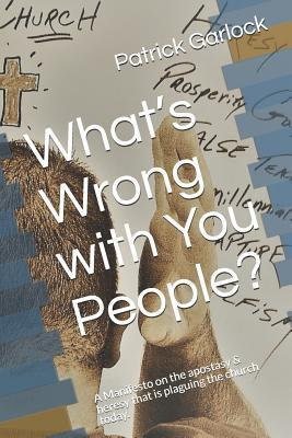 What's Wrong with You People?: A Manifesto on the Apostasy & Heresy That Is Plaguing the Church Today.