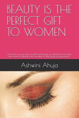 Beauty Is the Perfect Gift to Women: An Ideal Book for Ladies Who Desire to Glimpse Some Wonders in Their Appearance and Social Life.