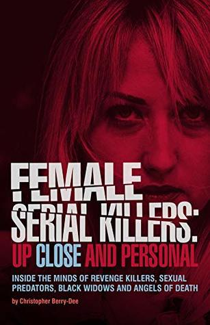 Female Serial Killers: Up Close and Personal: Inside the Minds of Revenge Killers, Sexual Predators, Black Widows and Angels of Death