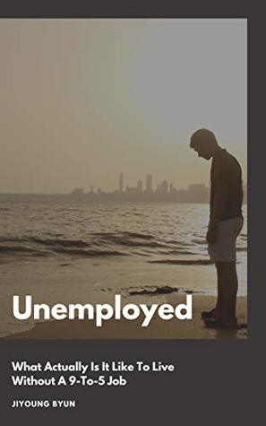 Unemployed: What Actually Is It Like To Live Without A 9-To-5 Job (The Little Book About Life 2)
