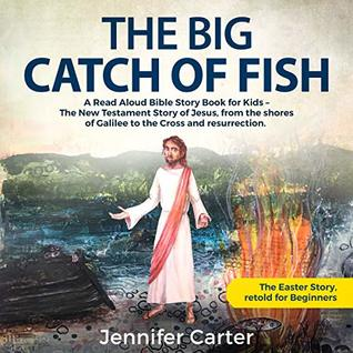 The Big Catch of Fish: A Read Aloud Bible Story Book for Kids – The Easter Story, retold for Beginners. The New Testament Story of Jesus, from the shores ... Bedtime Bible Stories for Children 2)