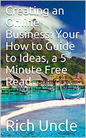 Creating an Online Business: Your How to Guide to Ideas, a 5 Minute Free Read (My Rich Uncle Book 2)