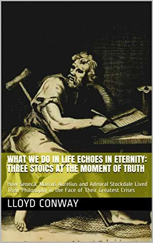 What We Do In LIfe Echoes In Eternity: Three Stoics at the Moment of Truth: How Seneca, Marcus Aurelius and Admiral Stockdale Lived Their Philosophy in the Face of Their Greatest Crises