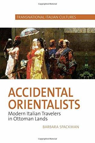 Accidental Orientalists: Modern Italian Travelers in Ottoman Lands