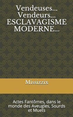 Vendeuses...Vendeurs ... Esclavagisme Moderne: Actes Fant�mes, Dans Le Monde Des Aveugles, Sourds Et Muets