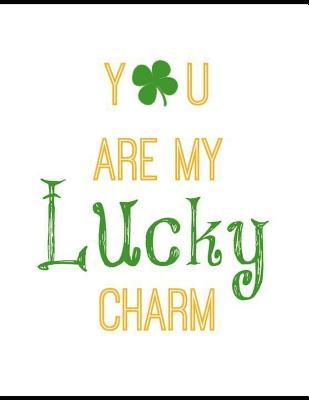 You Are My Lucky Charm: Lined Journal Notebook to Write in for Women and Men Gifts for St Patricks Day and Irish