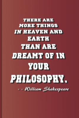"""There Are More Things in Heaven and Earth Than Are Dreamt of in Your Philosophy. - - William Shakespeare: A Quote from A""""hamlet"""" by William Shakespeare"""
