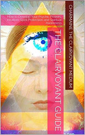 The Clairvoyant Guide: How to Develop Your Psychic Powers, Intuition, Spell Protection and Spiritual Awareness