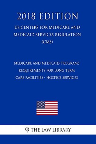Medicare and Medicaid Programs - Requirements for Long Term Care Facilities - Hospice Services (US Centers for Medicare and Medicaid Services Regulation) (CMS) (2018 Edition)