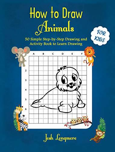 How to Draw Animals For Kids: 50 Simple Step-by-Step Drawing and Activity Book to Learn Drawing