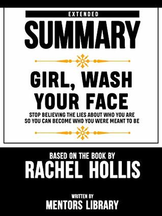 Extended Summary Of Girl, Wash Your Face: Stop Believing the Lies About Who You Are so You Can Become Who You Were Meant to Be – Based On The Book By Rachel Hollis