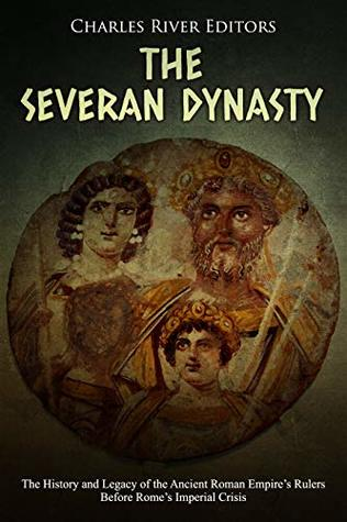 The Severan Dynasty: The History and Legacy of the Ancient Roman Empire's Rulers Before Rome's Imperial Crisis