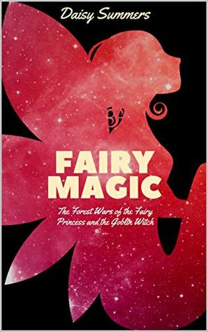 Fairy Magic: The Forest Wars of the Fairy Princess and the Goblin Witch (A Timeless Children's Fairy Tale Fantasy for ages 7-12--Book 1 in the Mystery of Ascending Twilight Moon Dust Chronicles)