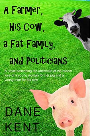 A Farmer, His Cow, a Fat Family, and Politicians: A novel describing the aftermath of the ardent love of a young woman for her pig and a young man for his cow