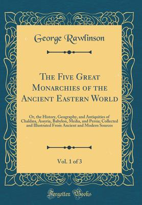 The Five Great Monarchies of the Ancient Eastern World, Vol. 1 of 3: Or, the History, Geography, and Antiquities of Chald�a, Assyria, Babylon, Media, and Persia; Collected and Illustrated from Ancient and Modern Sources