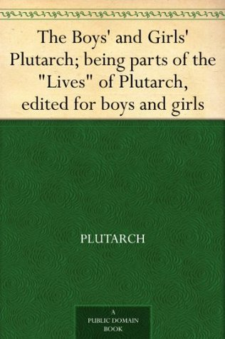 """The Boys' and Girls' Plutarch, Being Parts of """"The Lives"""""""