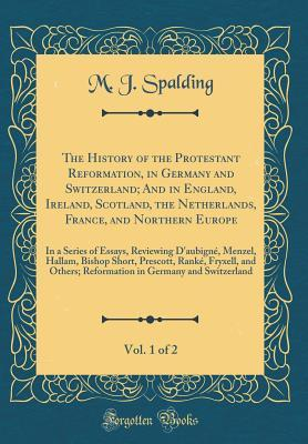 The History of the Protestant Reformation, in Germany and Switzerland; And in England, Ireland, Scotland, the Netherlands, France, and Northern Europe, Vol. 1 of 2: In a Series of Essays, Reviewing d'Aubign�, Menzel, Hallam, Bishop Short, Prescott, Rank