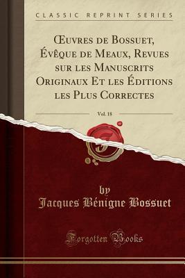 Oeuvres de Bossuet, �v�que de Meaux, Revues Sur Les Manuscrits Originaux Et Les �ditions Les Plus Correctes, Vol. 18