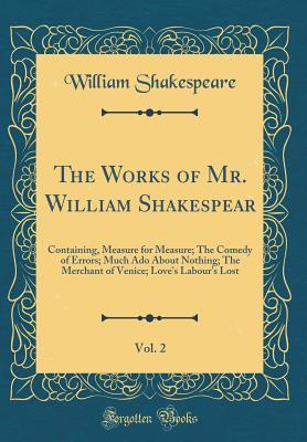 Measure for Measure; The Comedy of Errors; Much Ado about Nothing; The Merchant of Venice; Love's Labour's Lost (The Works of Mr. William Shakespear, Vol. 2)