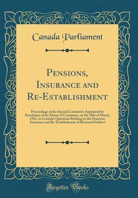Pensions, Insurance and Re-Establishment: Proceedings of the Special Committee Appointed by Resolution of the House of Commons, on the 10th of March, 1921, to Consider Questions Relating to the Pensions, Insurance and Re-Establishment of Returned Soldiers