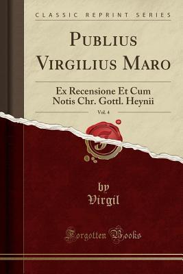 Publius Virgilius Maro, Vol. 4: Ex Recensione Et Cum Notis Chr. Gottl. Heynii