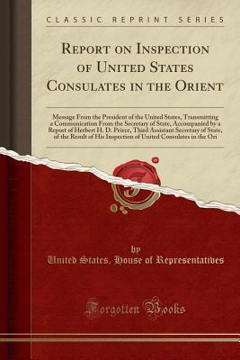 Report on Inspection of United States Consulates in the Orient: Message from the President of the United States, Transmitting a Communication from the Secretary of State, Accompanied by a Report of Herbert H. D. Peirce, Third Assistant Secretary of State,
