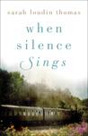 When Silence Sings by Sarah Loudin Thomas