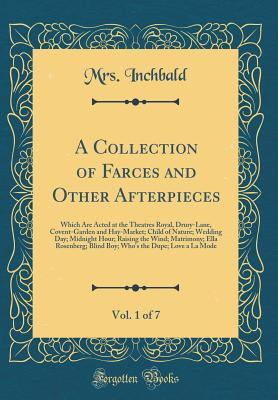 A Collection of Farces and Other Afterpieces, Vol. 1 of 7: Which Are Acted at the Theatres Royal, Drury-Lane, Covent-Garden and Hay-Market; Child of Nature; Wedding Day; Midnight Hour; Raising the Wind; Matrimony; Ella Rosenberg; Blind Boy; Who's the Dupe