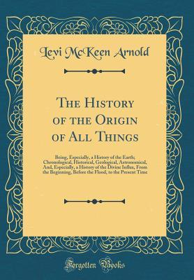 The History of the Origin of All Things: Being, Especially, a History of the Earth; Chronological, Historical, Geological, Astronomical, And, Especially, a History of the Divine Influx, from the Beginning, Before the Flood, to the Present Time