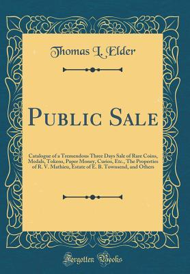 Public Sale: Catalogue of a Tremendous Three Days Sale of Rare Coins, Medals, Tokens, Paper Money, Curios, Etc., the Properties of R. V. Mathieu, Estate of E. B. Townsend, and Others