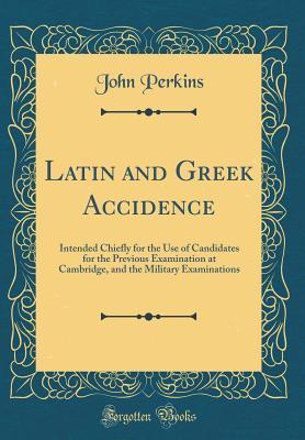Latin and Greek Accidence: Intended Chiefly for the Use of Candidates for the Previous Examination at Cambridge, and the Military Examinations