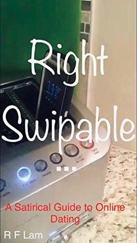 Right Swipable: A Satirical Guide to Online Dating by R F  Lam