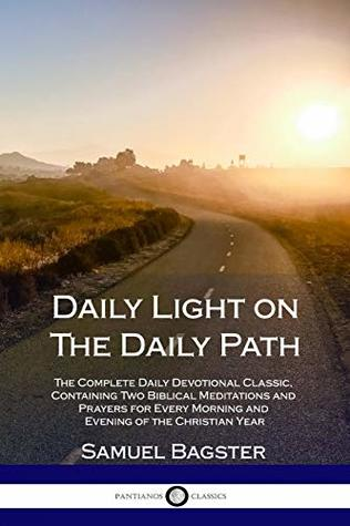 Daily Light on The Daily Path: The Complete Daily Devotional Classic, Containing Two Biblical Meditations and Prayers for Every Morning and Evening of the Christian Year