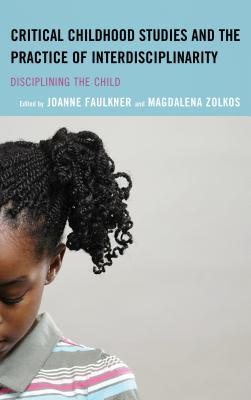 Critical Childhood Studies and the Practice of Interdisciplinarity: Disciplining the Child