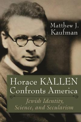 Horace Kallen Confronts America: Jewish Identity, Science, and Secularism