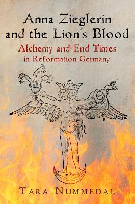 Anna Zieglerin and the Lion's Blood: Alchemy and End Times in Reformation Germany