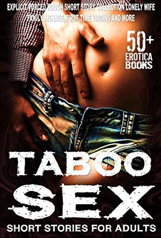 TABOO SEX SHORT STORIES FOR ADULTS 50+ EROTICA BOOKS: EXPLICIT FORCED ROUGH SHORT STORY COLLECTION , LONELY WIFE, FAMILY, MENAGE, FIRST TIME VIRGINS AND MORE