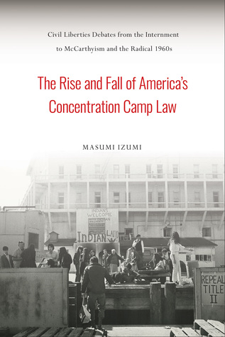 The Rise and Fall of America's Concentration Camp Law: Civil Liberties Debates from the Internment to McCarthyism and the Radical 1960s