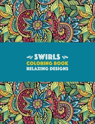 Swirls Coloring Book: Relaxing Designs: Paisleys, Swirls & Geometric Patterns; Stress Relieving Coloring Pages; Art Therapy & Meditation Practice For Relaxation